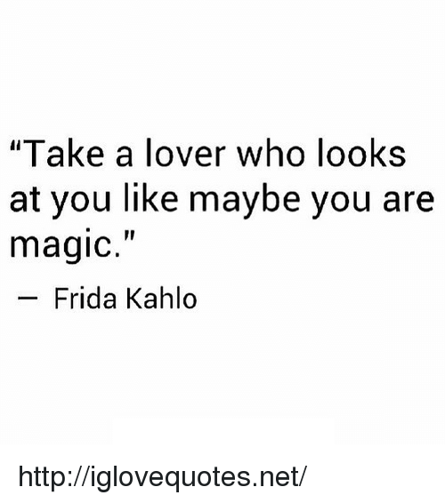 """Frida Kahlo: """"Take a lover who looks  at you like maybe you are  magic.""""  Frida Kahlo http://iglovequotes.net/"""