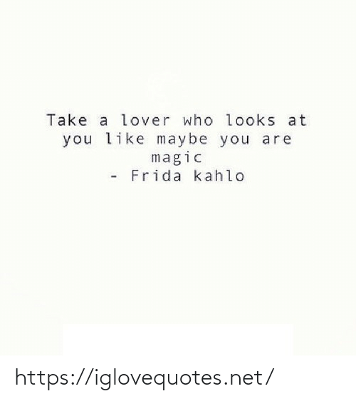 Magic: Take a lover who looks at  you like maybe you are  magic  Frida kahlo https://iglovequotes.net/
