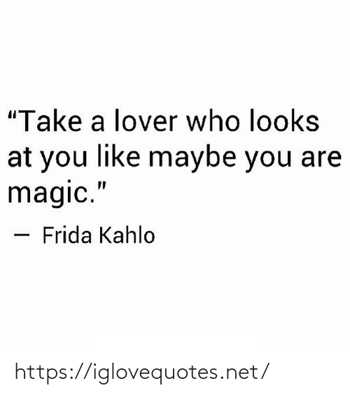 "lover: ""Take a lover who looks  at you like maybe you are  magic.""  Frida Kahlo https://iglovequotes.net/"