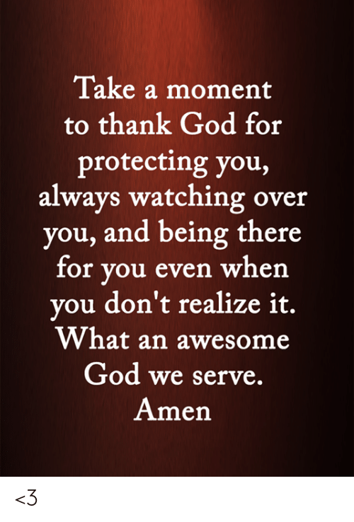 always watching: Take a moment  to thank God for  protecting you,  always watching over  you, and being there  for you even when  you don't realize it.  What an awesome  God we serve.  Amen <3
