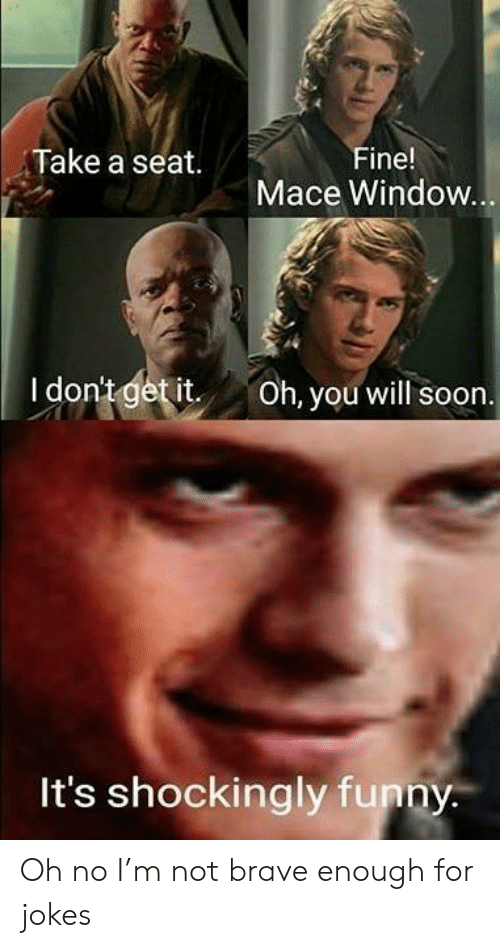 mace: Take a seat.  Fine!  Mace Window  I dontgetit Oh, you will soon  It's shockingly funny Oh no I'm not brave enough for jokes