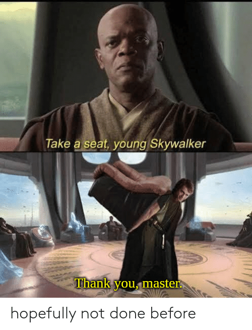 Thank You, Master, and Seat: Take a seat, young Skywalker  Thank you, master hopefully not done before