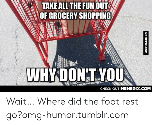 Why Don: TAKE ALL THE FUN OUT  OF GROCERY SHOPPING  WHY DON:T YOU  CHECK OUT MEMEPIX.COM  MEMEPIX.COM Wait… Where did the foot rest go?omg-humor.tumblr.com