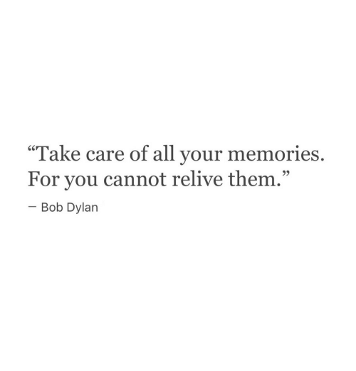 "Bob Dylan: Take care of all your  60  memories.  For you cannot relive them.""  -Bob Dylan  9)"
