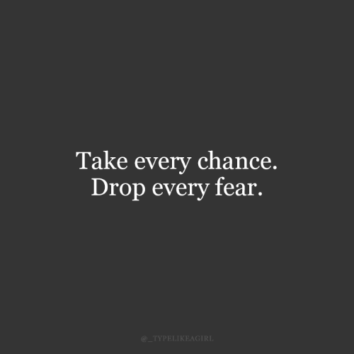 chance: Take every chance.  Drop every fear.  @_TYPELIKEAGIRL