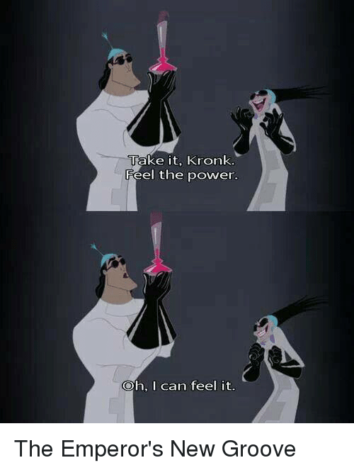 Grooving: Take it, Kronk.  Feel the power.  Oh, I can feel it. The Emperor's New Groove
