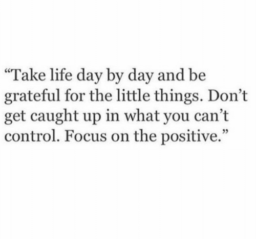 "little things: ""Take life day by day and be  grateful for the little things. Don't  get caught up in what you cant  control. Focus on the positive."""
