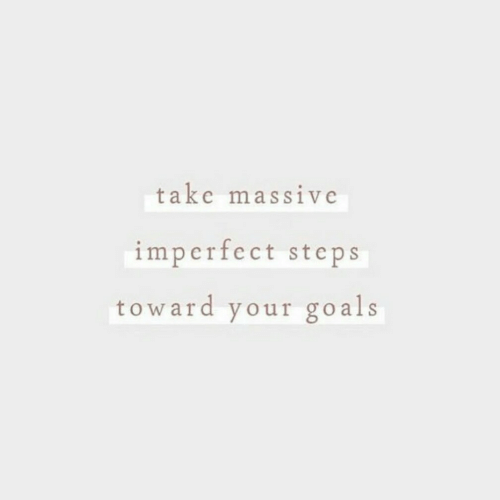 Toward: take massive  imperfect steps  toward your go als