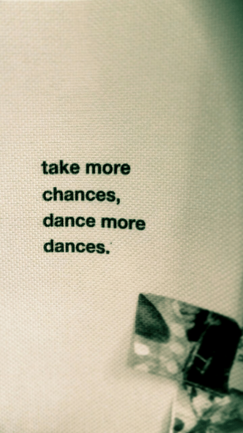 Dances: take more  chances,  dance more  dances.