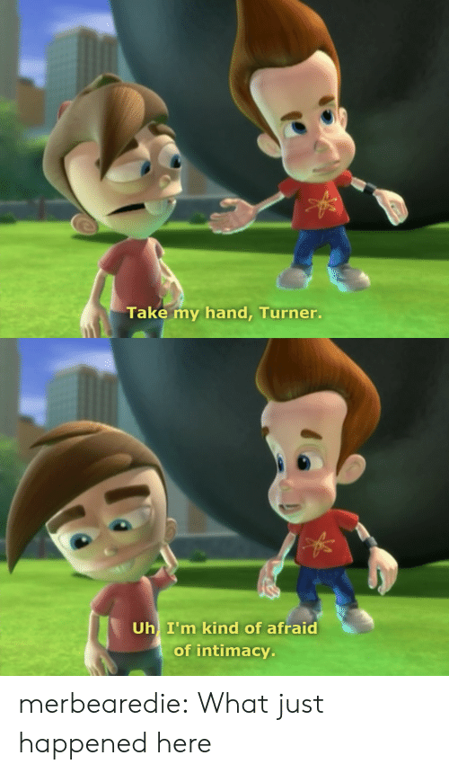 Target, Tumblr, and Blog: Take my hand, Turner.   Uh I'm kind of afraid  of intimacy. merbearedie: What just happened here