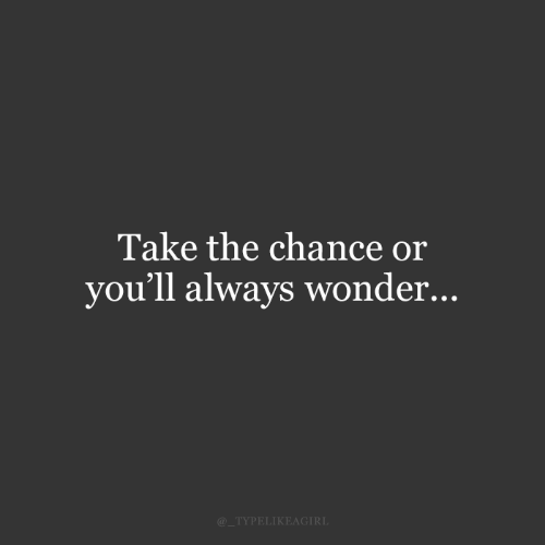 chance: Take the chance or  you'll always wonder...  @_TYPELIKEAGIRL