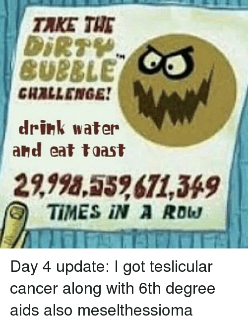 Memes, Cancer, and Water: TAKE THE  CUBBLE  CHALLENGE  drink water  and eat toast  2,998,552671,349  TIMES iN A Row Day 4 update: I got teslicular cancer along with 6th degree aids also meselthessioma