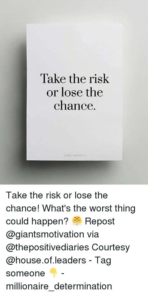 determinant: Take the risk  or lose the  chance.  LIN X SUPPLY. Take the risk or lose the chance! What's the worst thing could happen? 😤 Repost @giantsmotivation via @thepositivediaries Courtesy @house.of.leaders - Tag someone 👇 - millionaire_determination