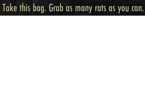 rats: Take this bag. Grab as many rats as you can.