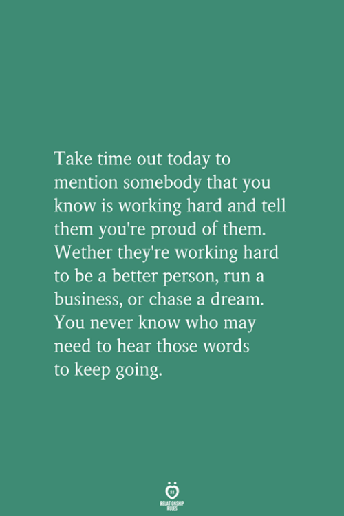 working hard: Take time out today to  mention somebody that you  know is working hard and tell  them you're proud of them.  Wether they're working hard  to be a better person, run a  business, or chase a dream  You never know who may  need to hear those words  to keep going.