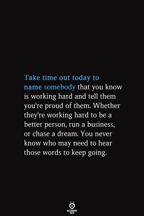 working hard: Take time out today to  name somebody that you know  is working hard and tell them  you're proud of them. Whether  they're working hard to be a  better person, run a business,  or chase a dream. You never  know who may need to hear  those words to keep going.  RELATIONSHIP  ES