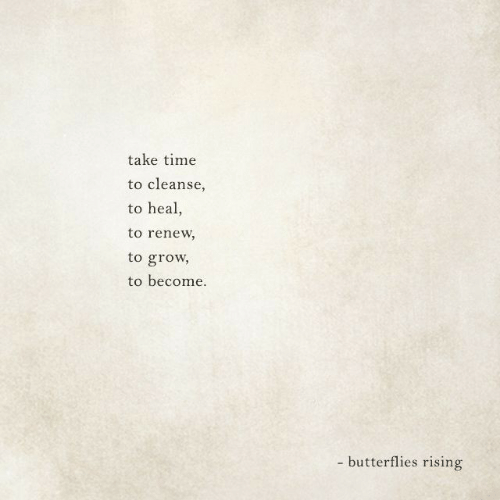 Time, Grow, and Butterflies: take time  to cleanse  to heal,  to renew  to grow  to become  - butterflies rising
