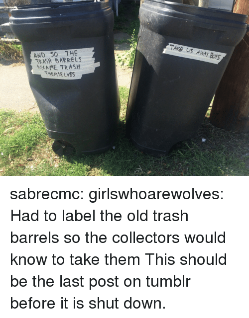 eme: TAKE US AWAY BOYS  AND SO THE  TEASH BARRELS  EME TRASH  THEMSELVES sabrecmc: girlswhoarewolves: Had to label the old trash barrels so the collectors would know to take them This should be the last post on tumblr before it is shut down.