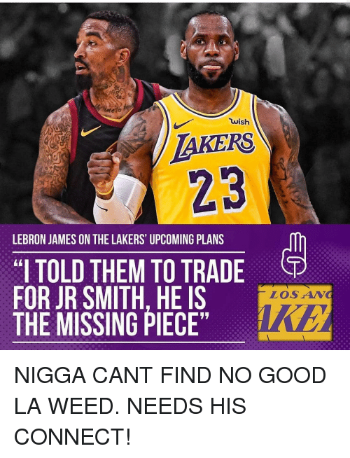 "J.R. Smith, Los Angeles Lakers, and LeBron James: TAKERS  23  wish  LEBRON JAMES ON THE LAKERS UPCOMING PLANS  ""I TOLD THEM TO TRADE  FOR JR SMITH. HE IS  THE MISSING PIECE  LOSAN NIGGA CANT FIND NO GOOD LA WEED. NEEDS HIS CONNECT!"