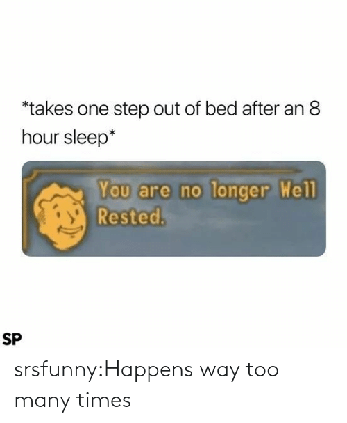 Tumblr, Blog, and Sleep: takes one step out of bed after an 8  hour sleep*  You are no longer Well  Rested.  SP srsfunny:Happens way too many times