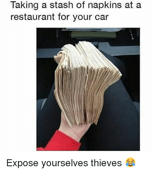 Stashe: Taking a stash of napkins at a  restaurant for your car Expose yourselves thieves 😂
