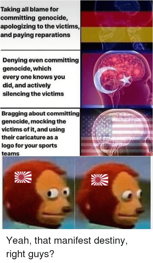 Manifest Destiny: Taking all blame for  committing genocide,  apologizing to the victims,  and paying reparations  Denying even committing  genocide, which  every one knows you  did, and actively  silencing the victims  Bragging about committing  genocide, mocking the  victims of it, and using  their caricature as a  logo for your sports  teams Yeah, that manifest destiny, right guys?