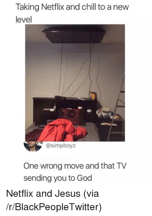 Netflix and chill: Taking Netflix and chill to a nevw  level  @simpboyz  One wrong move and that TV  sending you to God Netflix and Jesus (via /r/BlackPeopleTwitter)