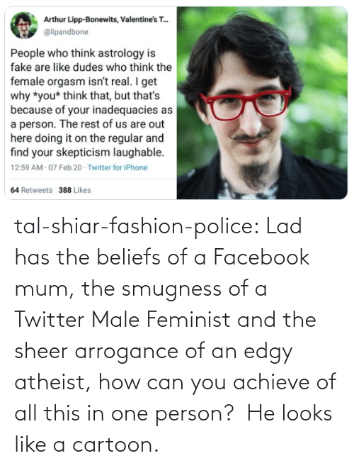 Achieve: tal-shiar-fashion-police:  Lad has the beliefs of a Facebook mum, the smugness of a Twitter Male Feminist and the sheer arrogance of an edgy atheist, how can you achieve of all this in one person?    He looks like a cartoon.