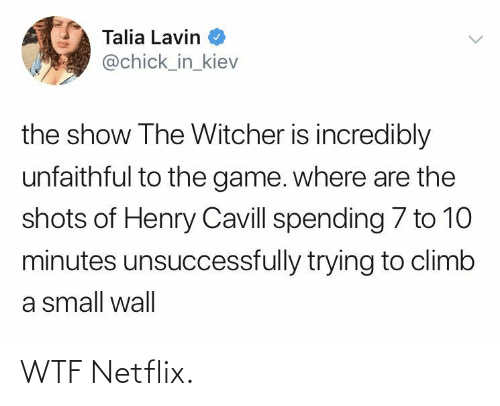 Netflix: Talia Lavin  @chick_in_kiev  the show The Witcher is incredibly  unfaithful to the game. where are the  shots of Henry Cavill spending 7 to 10  minutes unsuccessfully trying to climb  a small wall WTF Netflix.