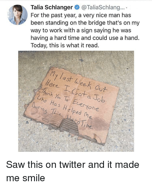 Nice Man: Talia Schlanger@TaliaSchlang...  been standing on the bridge that's on my  way to work with a sign saying he was  having a hard time and could use a hand.  Today, this is what it read.  For the past year, a very nice man has  My last Week out  ее  ank Yo TeEvertone  Uho Has Helped Me Saw this on twitter and it made me smile