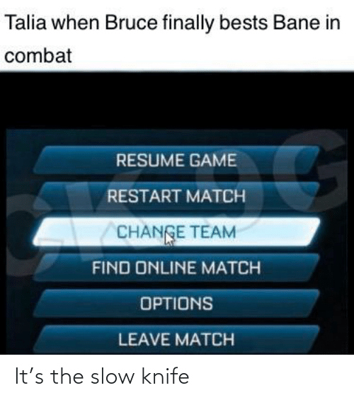 bests: Talia when Bruce finally bests Bane in  combat  RESUME GAME  RESTART MATCH  CHANGE TEAM  FIND ONLINE MATCH  OPTIONS  LEAVE MATCH It's the slow knife