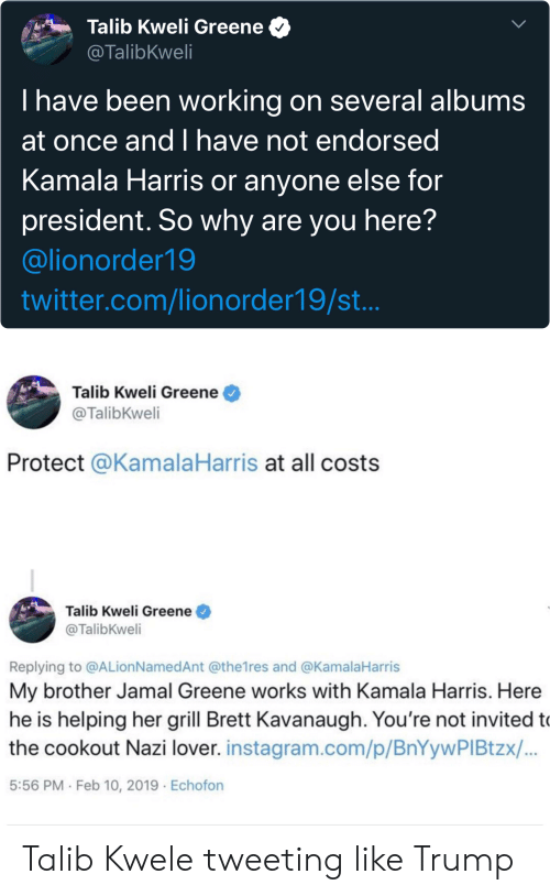 Blackpeopletwitter, Funny, and Instagram: Talib Kweli Greene  @TalibKweli  T have been working on several albums  at once andI have not endorsed  Kamala Harris or anyone else for  president. So why are you here?  @lionorder19  twitter.com/lionorder19/st...  Talib Kweli Greene  @TalibKweli  Protect @KamalaHarris at all costs  Talib Kweli Greene  @TalibKweli  Replying to @ALion NamedAnt @the1res and @KamalaHarris  My brother Jamal Greene works with Kamala Harris. Here  he is helping her grill Brett Kavanaugh. You're not invited to  the cookout Nazi lover. instagram.com/p/BnYywPI Btzx/...  5:56 PM Feb 10, 2019 Echofon Talib Kwele tweeting like Trump