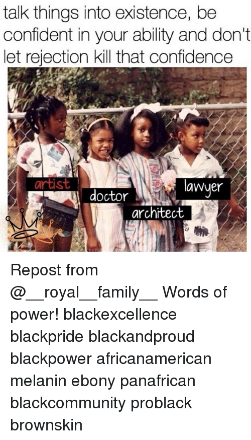 Confidence, Doctor, and Family: talk things into existence, be  confident in your ability and don't  let rejection kill that confidence  artist  Wyer  doctor  architect Repost from @__royal__family__ Words of power! blackexcellence blackpride blackandproud blackpower africanamerican melanin ebony panafrican blackcommunity problack brownskin