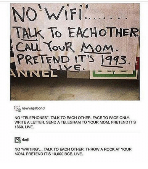 """telegram: TALK TO EACHOTHER  OU  oM  PRETEND ITS 993  now vagabond  NO """"TELEPHONES TALK TO EACH OTHER. FACE TO FACE ONLY  WRITE A LETTER. SEND A TELEGRAM TO YOUR MOM. PRETEND IT'S  1860. LIVE.  NO WRITING. TALK TO EACH OTHER. THROW A ROCK AT YOUR  MOM. PRETEND IT'S 10.000 8CE. LIVE."""