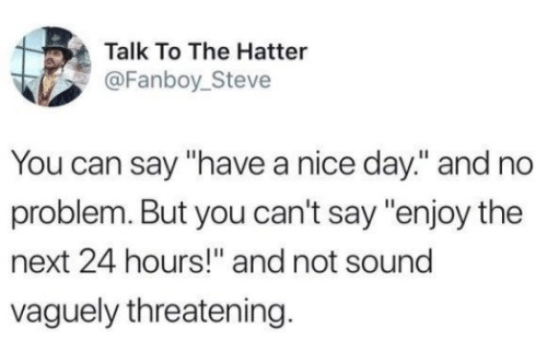 "Nice, Next, and Can: Talk To The Hatter  @Fanboy_Steve  You can say ""have a nice day."" and no  problem. But you can't say ""enjoy the  next 24 hours!"" and not sound  vaguely threatening."