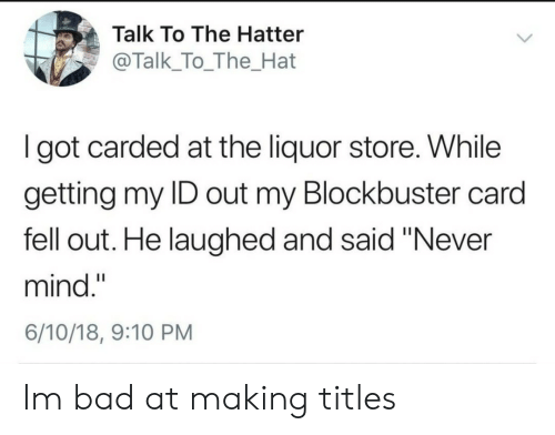 """Bad, Blockbuster, and Liquor Store: Talk To The Hatter  @Talk_To_The_Hat  I got carded at the liquor store. While  getting my ID out my Blockbuster card  fell out. He laughed and said """"Never  mind.""""  6/10/18, 9:10 PM Im bad at making titles"""