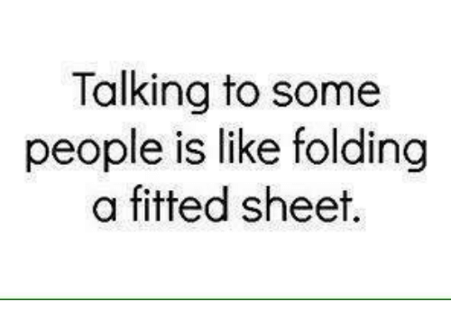 Fitted Sheet: Talking to some  people is like folding  a fitted sheet.