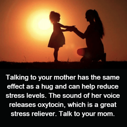 Effectively: Talking to your mother has the same  effect as a hug and can help reduce  St oice  releases oxytocin, which is a great  stress reliever. Talk to your mom  ress levels. The sound of her v