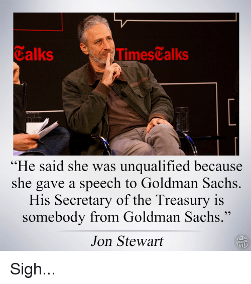 "Memes, Goldman Sachs, and Jon Stewart: Talks  imestalks  ""He said she was unqualified because  she gave a speech to Goldman Sachs  His Secretary of the Treasury is  somebody from Goldman Sachs.""  Jon Stewart Sigh..."