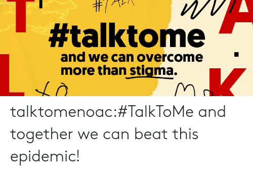 stigma:  #talktome  and we can overcome  more than stigma. talktomenoac:#TalkToMe and together we can beat this epidemic!