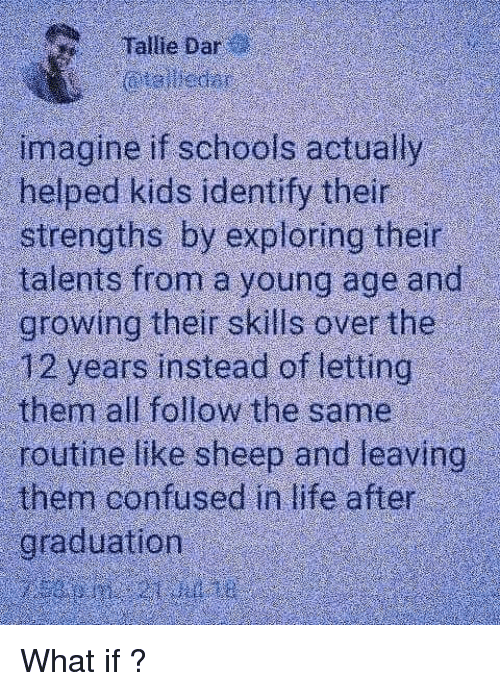 After Graduation: Tallie Dar  imagine if schools actually  helped kids identify their  strengths by exploring their  talents from a young age and  growing their skills over the  12 years instead of letting  them all follow the same  routine like sheep and leaving  them confused in life after  graduation What if ?