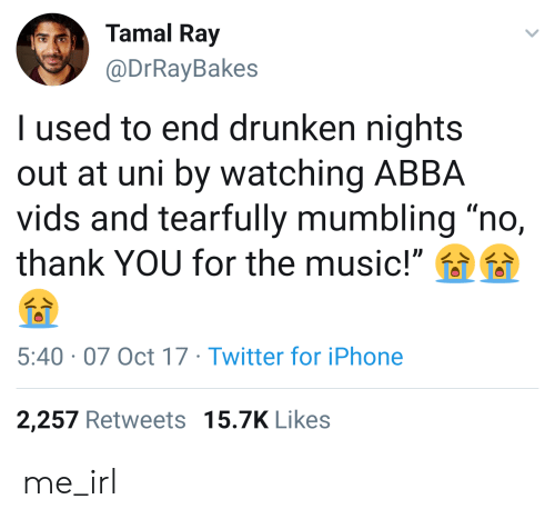 """Iphone, Music, and Twitter: Tamal Ray  @DrRayBakes  I used to end drunken nights  out at uni by watching ABBA  vids and tearfully mumbling """"no,  thank YOU for the music!""""  5:40 07 Oct 17 Twitter for iPhone  2,257 Retweets 15.7K Likes me_irl"""