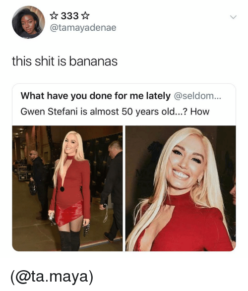 seldom: @tamayadenae  this shit is bananas  What have you done for me lately @seldom...  Gwen Stefani is almost 50 years old...? How (@ta.maya)