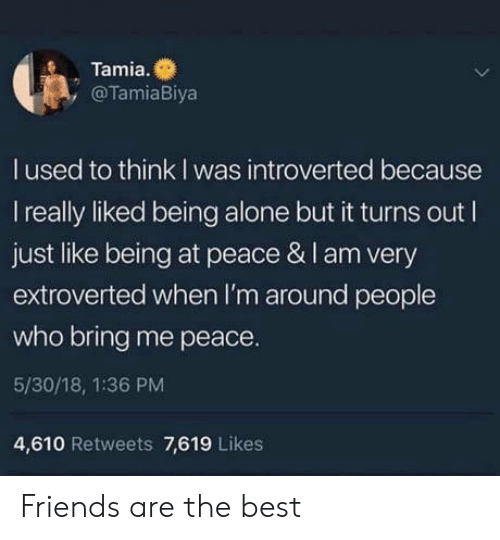 Being Alone, Friends, and Best: Tamia.  , @TamiaBiya  l used to think I was introverted because  I really liked being alone but it turns out I  just like being at peace & I am very  extroverted when I'm around people  who bring me peace.  5/30/18, 1:36 PM  4,610 Retweets 7,619 Likes Friends are the best