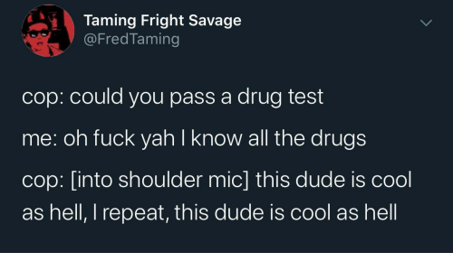 Drug: Taming Fright Savage  @FredTaming  cop: could you pass a drug test  me: oh fuck yah I know all the drugs  cop: [into shoulder mic] this dude is cool  as hell, I repeat, this dude is cool as hell