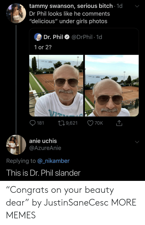 """Bitch, Dank, and Girls: tammy swanson, serious bitch 1d  Dr Phil looks like he comments  """"delicious"""" under girls photos  Dr. Phil  @DrPhil 1d  1 or 2?  181  19,621  70K  anie uchis  @AzureAnie  Replying to @nikamber  This is Dr. Phil slander """"Congrats on your beauty dear"""" by JustinSaneCesc MORE MEMES"""