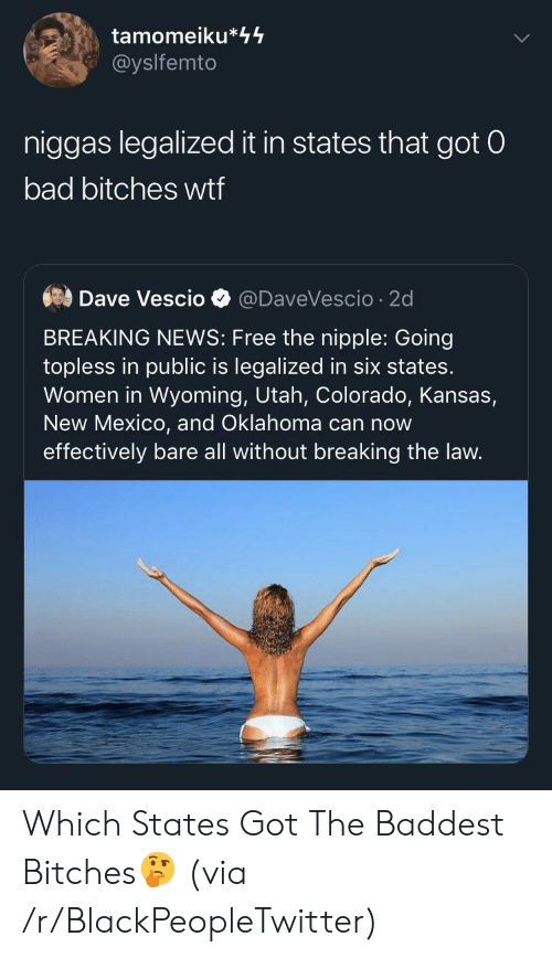 Colorado: tamomeiku*44  @yslfemto  niggas legalized it in states that got 0  bad bitches wtf  Dave Vescio  @DaveVescio 2d  BREAKING NEWS: Free the nipple: Going  topless in public is legalized in six states.  Women in Wyoming, Utah, Colorado, Kansas,  New Mexico, and Oklahoma can now  effectively bare all without breaking the law. Which States Got The Baddest Bitches🤔 (via /r/BlackPeopleTwitter)