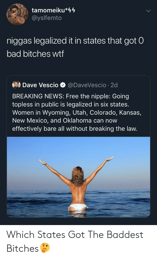 Colorado: tamomeiku*44  @yslfemto  niggas legalized it in states that got 0  bad bitches wtf  Dave Vescio  @DaveVescio 2d  BREAKING NEWS: Free the nipple: Going  topless in public is legalized in six states.  Women in Wyoming, Utah, Colorado, Kansas,  New Mexico, and Oklahoma can now  effectively bare all without breaking the law. Which States Got The Baddest Bitches🤔