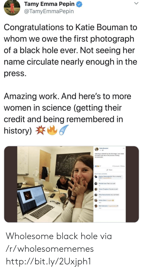 Work, Black, and Congratulations: Tamy Emma Pepin  @TamyEmmaPepin  Congratulations to Katie Bouman to  whom we owe the first photograph  of a black hole ever. Not seeing her  name circulate nearly enough in the  press  Amazing work. And here's to more  women in science (getting their  credit and being remembered in  history)  Katie Bouman  Watching in disbetef as the first image i ever made  of a biack hole was in the process of being  reconstructed  8 Comments 5Sha  Share  View 2 me cmments  Kayhan Bamanghelich This is amazing  Katel Con ions  Wardah Inam That is so cool  Shoun Paraglove Youae so cut  Vlas Ramachandra very coal Kae  47m  Alan Dalca Congats  Ma Rabieateln Conalaton  7 Wholesome black hole via /r/wholesomememes http://bit.ly/2Uxjph1
