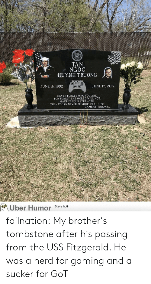 Game of Thrones, Nerd, and Tumblr: TAN  NGOC  HUYNH TRUONG  UNE 16. 1992  JUNE 17. 2017  NEVER FORGET WHO YOU ARE  FOR SURELY THE WORLD WILL NOT  MAKE IT YOUR STRENGTH  THEN IT CAN NEVER BE YOUR WEAKNESS  GAME OF THRONES  Uber Humor Steve t failnation:  My brother's tombstone after his passing from the USS Fitzgerald. He was a nerd for gaming and a sucker for GoT